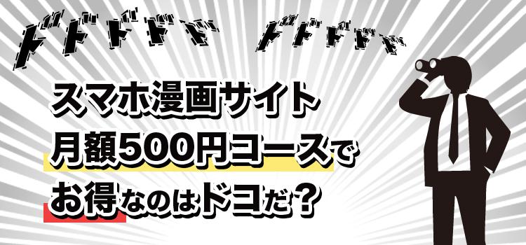 スマホ漫画サイト、月額500円コースでお得なのはドコだ?